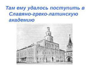 Там ему удалось поступить в Славяно-греко-латинскую академию