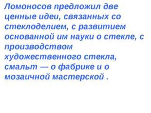 Ломоносов предложил две ценные идеи, связанных со стеклоделием, с развитием о