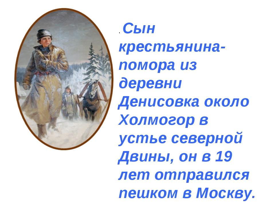 . Сын крестьянина-помора из деревни Денисовка около Холмогор в устье северной...
