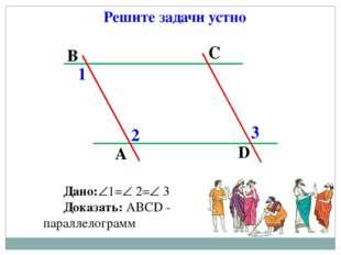 Решите задачи устно Дано:1= 2= 3 Доказать: АВСD - параллелограмм А В С D 1