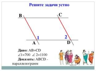 Решите задачи устно Дано: АВ=СD 1=700  2=1100 Доказать: АВСD - параллелогра