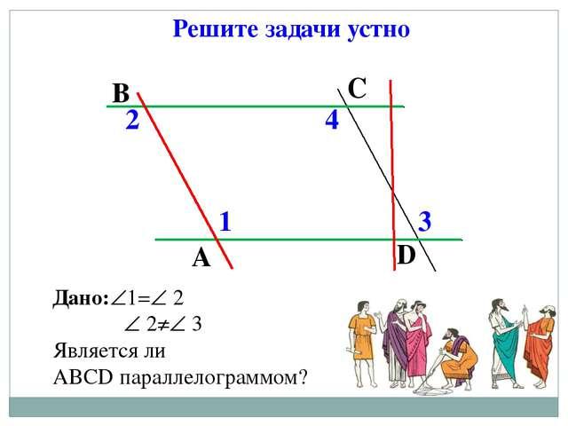 Решите задачи устно Дано:1= 2  2≠ 3 Является ли АВСD параллелограммом? А...