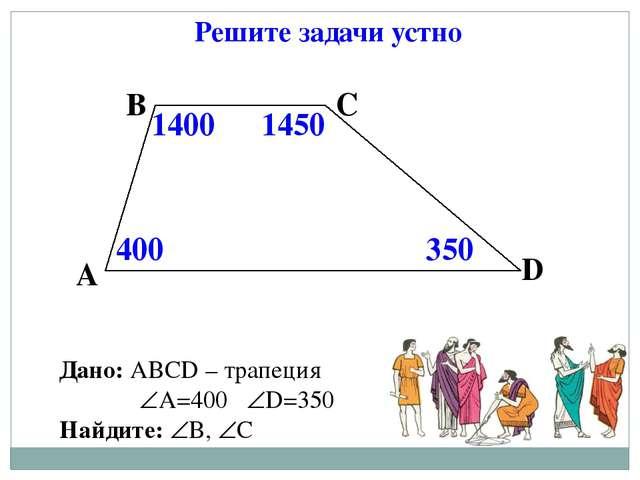 Решите задачи устно А В С D 1450 400 350 1400 Дано: АВСD – трапеция А=400 D...