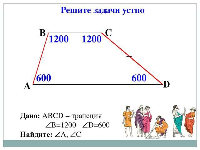 Решите задачи устно Дано: АВСD – трапеция В=1200 D=600 Найдите: А, С А В...