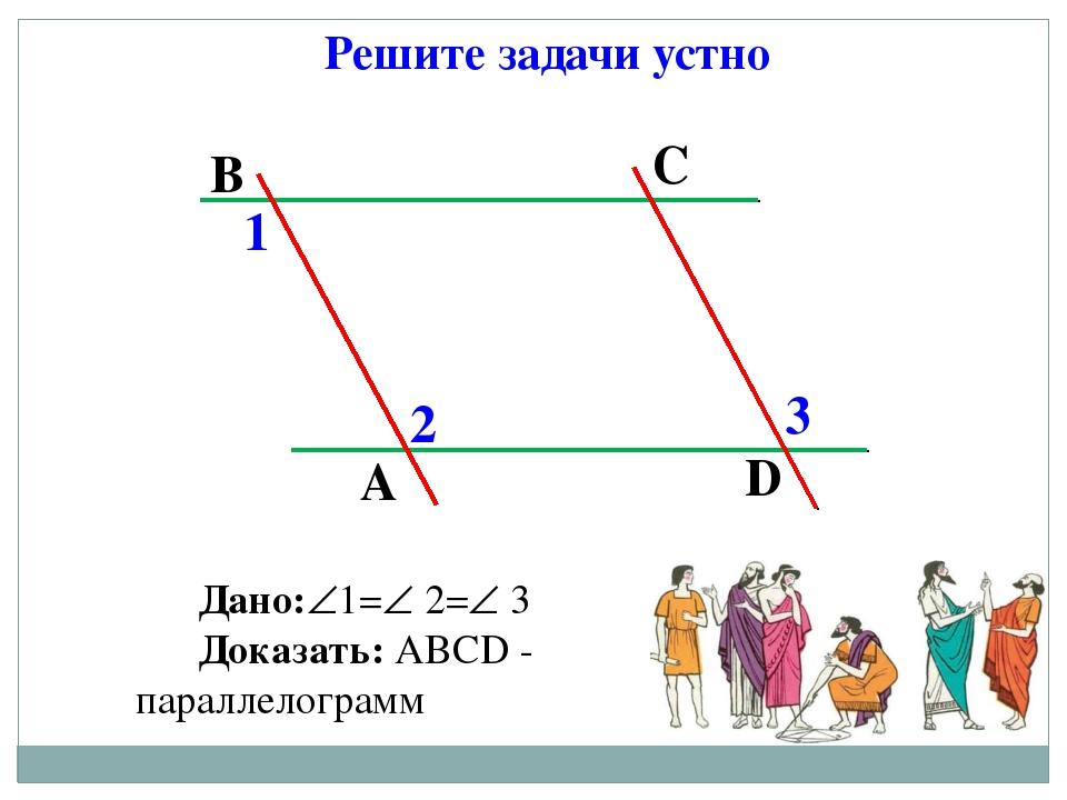 Решите задачи устно Дано:1= 2= 3 Доказать: АВСD - параллелограмм А В С D 1...