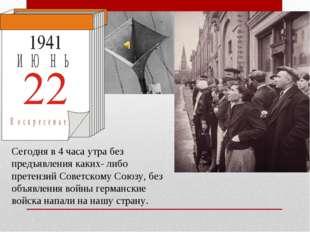Сегодня в 4 часа утра без предъявления каких- либо претензий Советскому Союзу