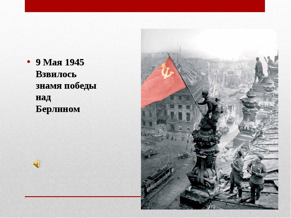 9 Мая 1945 Взвилось знамя победы над Берлином