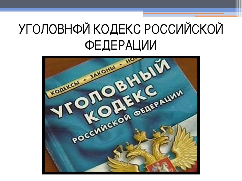 УГОЛОВНФЙ КОДЕКС РОССИЙСКОЙ ФЕДЕРАЦИИ