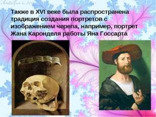 Также в XVI веке была распространена традиция создания портретов с изображени