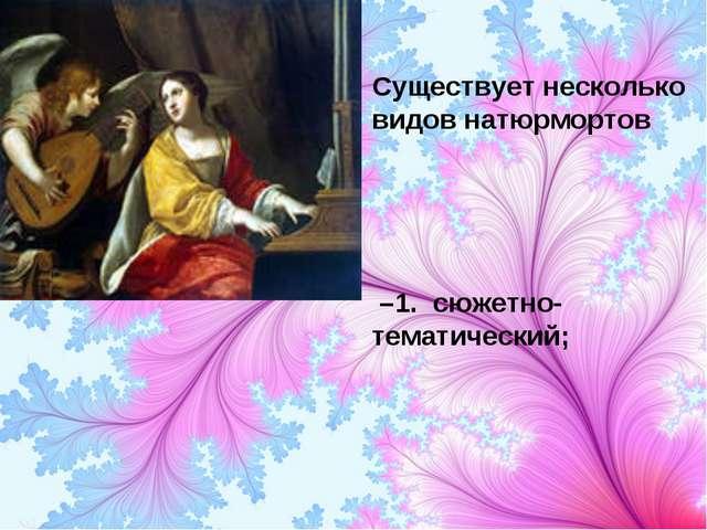 Существует несколько видов натюрмортов –1. сюжетно-тематический;