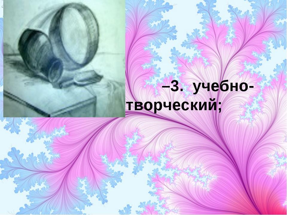 –3. учебно- творческий;