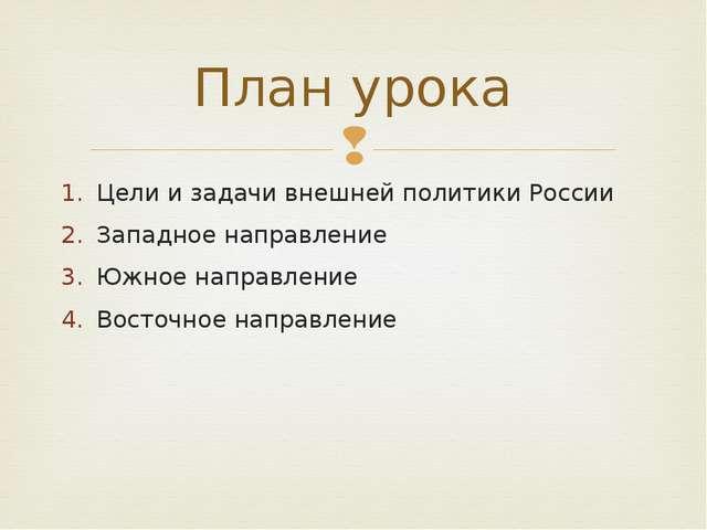 Цели и задачи внешней политики России Западное направление Южное направление...