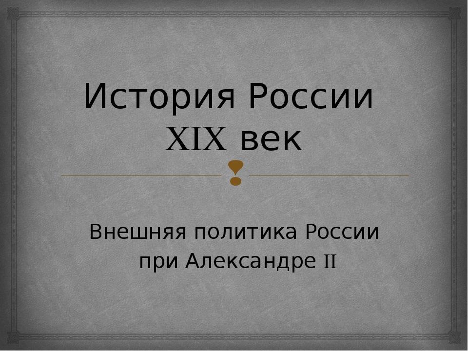 История России XIX век Внешняя политика России при Александре II 