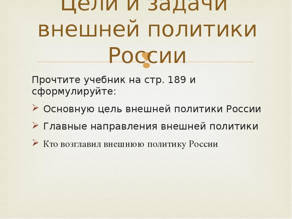 Прочтите учебник на стр. 189 и сформулируйте: Основную цель внешней политики...