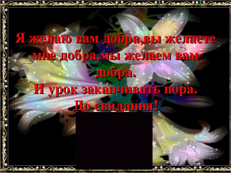 Я желаю вам добра,вы желаете мне добра,мы желаем вам добра. И урок заканчиват...