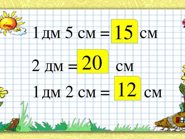 1 дм 5 см = см 2 дм = см 1 дм 2 см = см 15 20 12