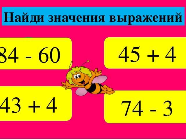 71 49 47 24 24 74 - 3 43 + 4 Найди значения выражений 84 - 60 45 + 4