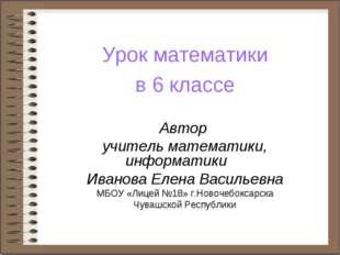 Урок математики в 6 классе Автор учитель математики, информатики Иванова Елен