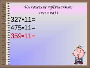 Умножение трёхзначных чисел на11 327•11= 475•11= 359•11= ×