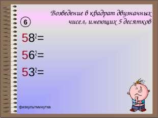 Возведение в квадрат двузначных чисел, имеющих 5 десятков 582= 562= 532= 6 фи