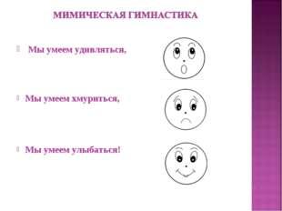 Мы умеем удивляться, Мы умеем хмуриться, Мы умеем улыбаться!