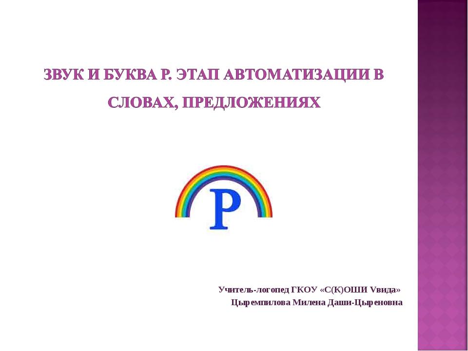 Учитель-логопед ГКОУ «С(К)ОШИ Vвида» Цыремпилова Милена Даши-Цыреновна