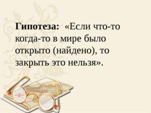 Гипотеза: «Если что-то когда-то в мире было открыто (найдено), то закрыть эт