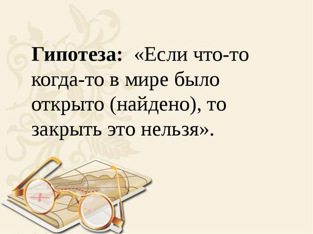 Гипотеза: «Если что-то когда-то в мире было открыто (найдено), то закрыть эт...