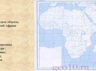 1 4 Определить объекты очертаний Африки 1,2,3 – проливы 4,5 – моря ; 6,7-зал