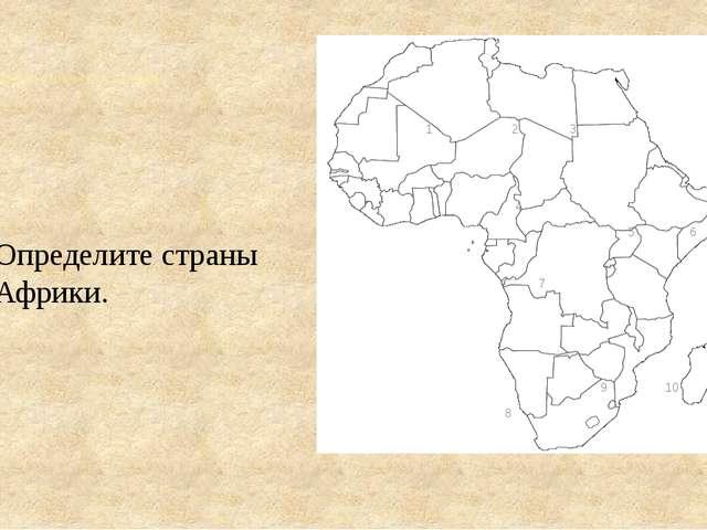 Определить страны под цифрами 1 2 3 4 5 6 7 9 10 8 Определите страны Африки.