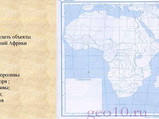 1 4 Определить объекты очертаний Африки 1,2,3 – проливы 4,5 – моря ; 6,7-зал...