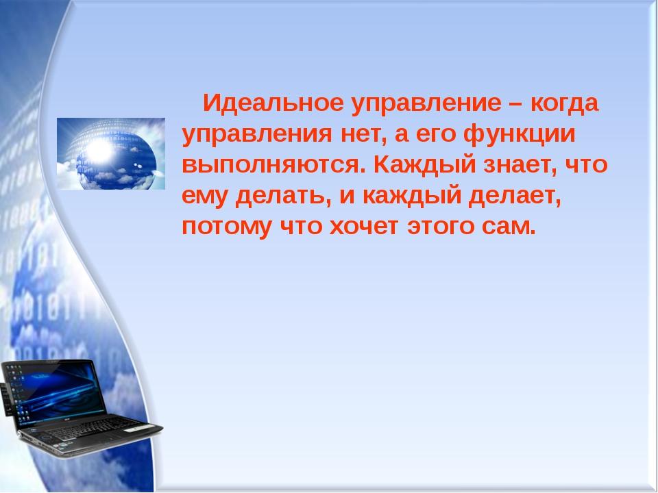 Идеальное управление – когда управления нет, а его функции выполняются. Кажд...