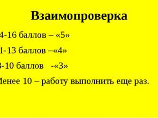 Взаимопроверка 14-16 баллов – «5» 11-13 баллов –«4» 8-10 баллов -«3» Менее 10