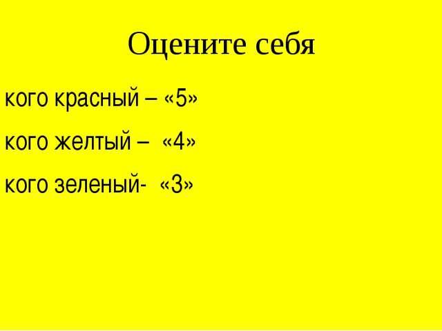 Оцените себя У кого красный – «5» У кого желтый – «4» У кого зеленый- «3»