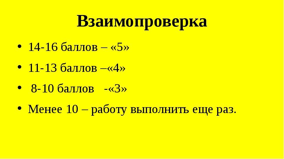 Взаимопроверка 14-16 баллов – «5» 11-13 баллов –«4» 8-10 баллов -«3» Менее 10...