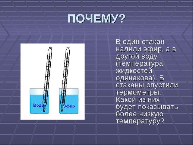 ПОЧЕМУ? В один стакан налили эфир, а в другой воду (температура жидкостей оди...