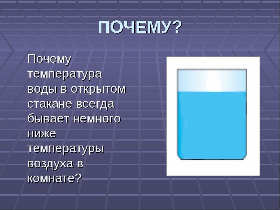 ПОЧЕМУ? Почему температура воды в открытом стакане всегда бывает немного ниже...