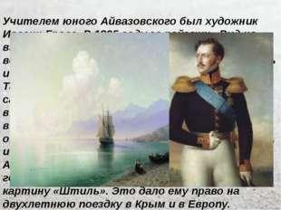 Учителем юного Айвазовского был художник Иоганн Гросс. В 1835 году за пейзажи