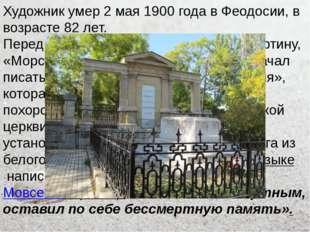 Художник умер 2 мая 1900 года в Феодосии, в возрасте 82 лет. Перед смертью Ай