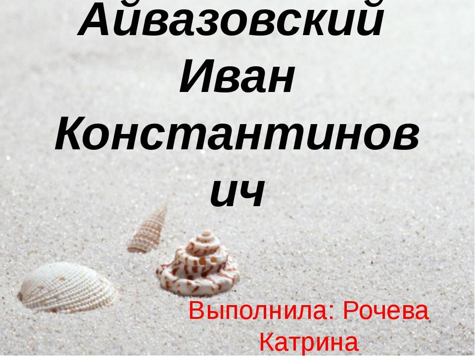 Айвазовский Иван Константинович Выполнила: Рочева Катрина