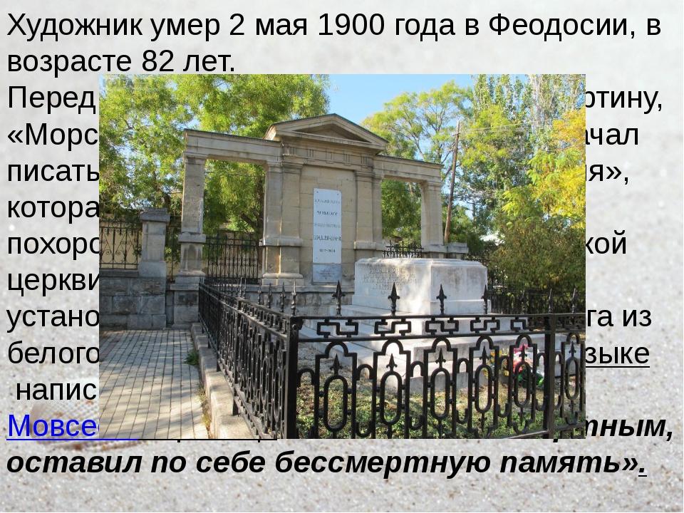 Художник умер 2 мая 1900 года в Феодосии, в возрасте 82 лет. Перед смертью Ай...