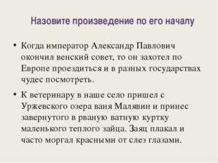 Назовите произведение по его началу Когда император Александр Павлович окон