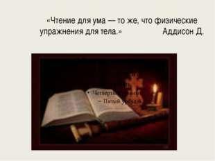 «Чтение для ума — то же, что физические упражнения для тела.» Аддисон Д.