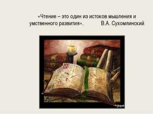 «Чтение – это один из истоков мышления и умственного развития». В.А. Сухомлин