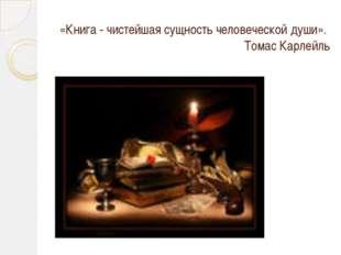 «Книга - чистейшая сущность человеческой души». Томас Карлейль