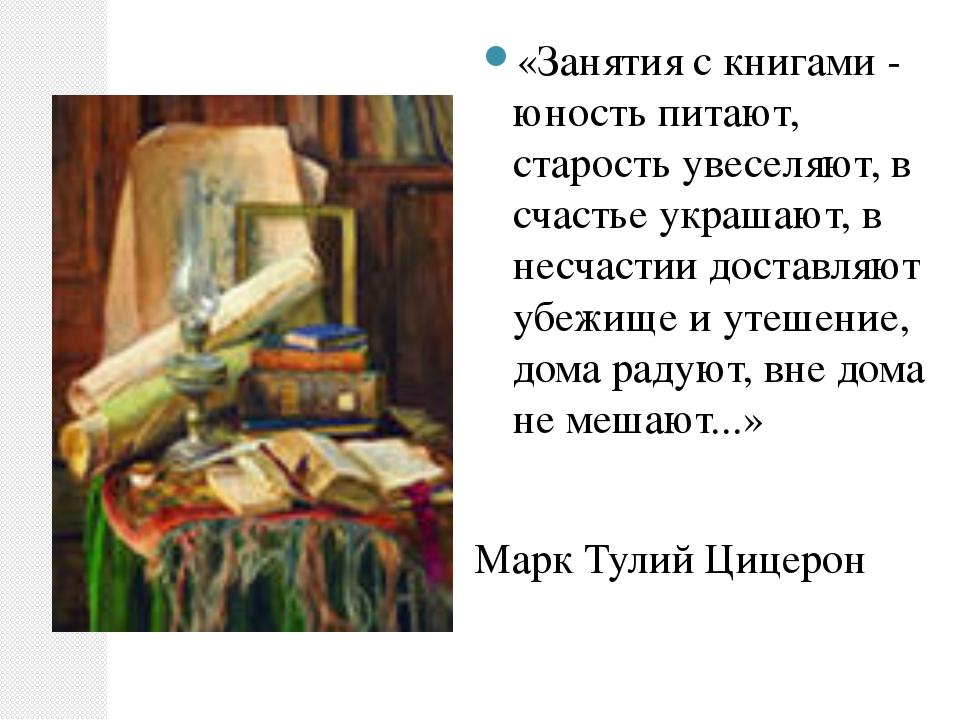 «Занятия с книгами - юность питают, старость увеселяют, в счастье украшают, в...
