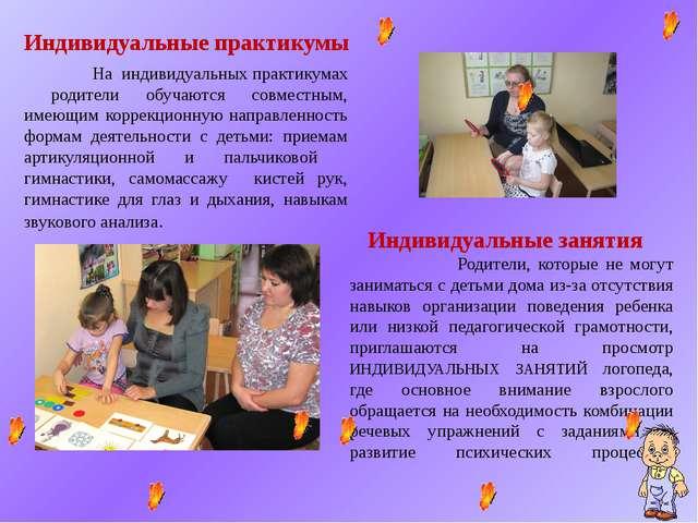 Индивидуальные практикумы На индивидуальных практикумах родители обучаются со...