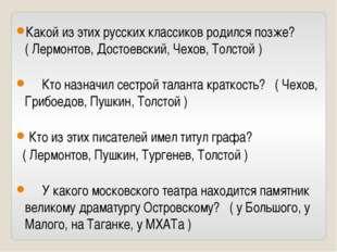 Какой из этих русских классиков родился позже? ( Лермонтов, Достоевский, Чехо