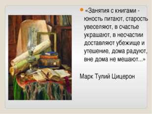 «Занятия с книгами - юность питают, старость увеселяют, в счастье украшают, в