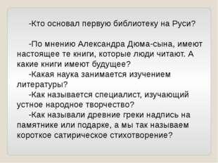 -Кто основал первую библиотеку на Руси? -По мнению Александра Дюма-сына, име